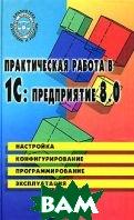 Практическая работа в 1С:Предприятие 8.0. Настройка, конфигурирование, программирование и эксплуатация  Е. В. Филимонова купить