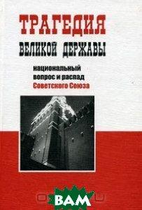 Трагедия великой державы. Национальный вопрос и распад Советского Союза   купить
