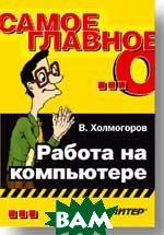 Самое главное о... Работа на компьютере  Холмогоров В. купить