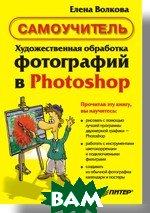 Художественная обработка фотографий в Photoshop. Самоучитель   Волкова Е. В. купить