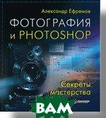 Фотография и Photoshop. Секреты мастерства. Полноцветное издание  Ефремов А. А. купить