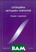 Ситуаційна методика навчання: Теорія та практика   О. Сидоренко, В. Чуба купить