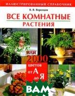 Все комнатные растения, или 2000 цветов от А до Я. Иллюстрированный справочник  В. В. Воронцов купить