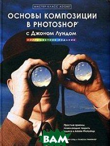 Мастер-класс Adobe: основы композиции в Photoshop с Джоном Лундом   Джон Лунд, Памела Пфиффнер купить
