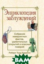 Энциклопедия заблуждений: собрание невероятных фактов, удивительных открытий и опасных поверий   Роберт Т. Кэррол купить