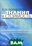 Как превратить знания в стоимость. Решения от IBM Institute for Business Value /  Creating Value With Knowledge: Insights from the IBM Institute for Business Value 