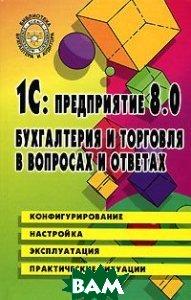 1C: Предприятие 8.0. Бухгалтерия и торговля в вопросах и ответах  Филимонова Е.В., Кириллова Н.А. купить