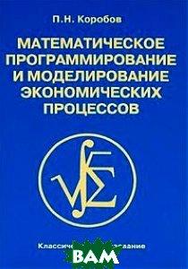 Математическое программирование и моделирование экономических процессов. Учебник - 3 изд.  Коробов П.Н.  купить