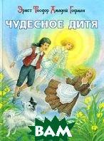 Чудесное дитя.  Серия: Сказки для больших, маленьких, взрослых детей   Гофман купить