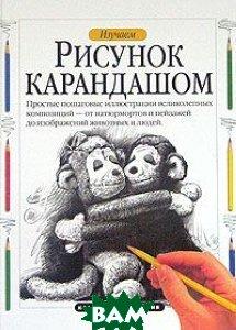 Изучаем: Рисунок карандашом: Простые пошаговые иллюстрации великолепных композиций - от натюрмортов до изображений животных и людей   Фрэнкс Д. купить