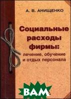 Социальные расходы фирмы: лечение, обучение и отдых персонала  Анищенко А.В. купить