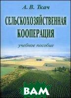 Сельскохозяйственная кооперация. Учебное пособие  Ткач А.В.  купить
