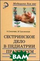 Сестринское дело в педиатрии. Пратикум  Тульчинская В.Д., Соколова Н.Г.  купить