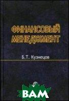 Финансовый менеджмент. Учебное пособие для вузов  Кузнецов Б.Т.  купить