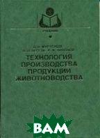 Технология производства продукции животноводства  Мурусидзе Д.Н., Легеза В.Н., Филонов Р.Ф.  купить