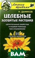 Целебные ядовитые растения: Целительные свойства и первая помощь при отравлении: 55 лучших рецептов  Даников Н.И. купить
