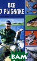 Все о рыбалке: Рыбалка от А до Я: Рыбы России; Снасти; Техника ловли   Гордиенко Е. купить