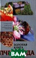 Золотая книга пчеловода: Все о пчелах: Содержание; Разведение; Использование продукции   купить