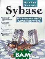 SYBASE настольная книга администратора  Хичкок Б. купить