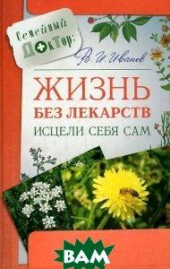 Жизнь без лекарств: Исцели себя сам  Иванов В.И. купить