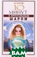 10 минут с хрустальным шаром: Шестое чувство; Третий глаз; Медитация; Телепатия: Уроки мастерства   Скай А. купить