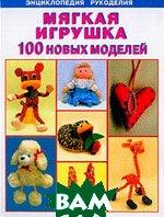 Мягкая игрушка: От простого к сложному: 100 новых моделей  Павлова Н.  купить