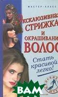 Эксклюзивная стрижка и окрашивание волос: Стать красивой легко  Нестерова А.В.  купить