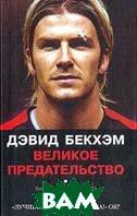 Дэвид Бекхэм: Великое предательство / David Beckham, the Great Betrayal: The Inside Story of How Britain's Greatest Football Club Lost Their Greatest Player  Блэкберн В. / Virginia Blackburn  купить