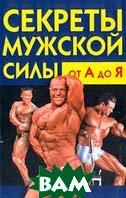 Секреты мужской силы от А до Я: Как стать здоровым и сильным  Бердышев С.Н. купить