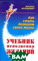 Учебник исполнения желаний, или Как стать хозяином своей жизни  Богданович В.Н. купить