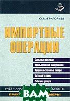 Импортные операции: учет, анализ, правовые аспекты  Григорьев Ю.А. купить