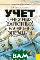 Учет денежных, валютных и расчетных операций  А. А. Белов, А. Н. Белов купить
