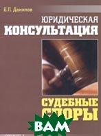Юридическая консультация. Судебные споры. Ответы на самые распространенные вопросы  Е. П. Данилов купить