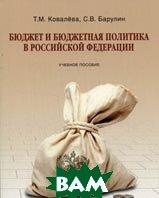 Бюджет и бюджетная политика в Российской Федерации.  Ковалева Т.М., Барулин С.В. купить