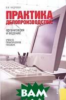 Практика делопроизводства: организация и ведение. Учебно-практическое пособие  В. И. Андреева купить