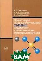 Практикум по аналитической химии и физико-химическим методам анализа  Тикунова И.В., Шаповалов Н.А., Артеменко А.И.  купить