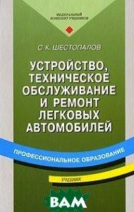 Устройство, техническое обслуживание и ремонт легковых автомобилей  Шестопалов С.К.  купить