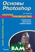Основы Photoshop. Краткое руководство   Сергеев Александр Петрович купить