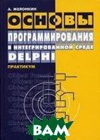 Основы программирования в интегрированной среде Delphi. Издание 2-е  Желонкин А.В. купить