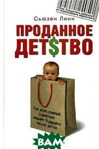 Проданное детство. Как агрессивный маркетинг лишает будущего наших детей  / Consuming kids  Сьюзен Линн / Susan Linn  купить