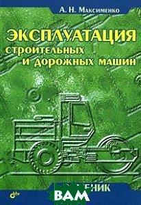Эксплуатация строительных и дорожных машин  Максименко А.Н. купить