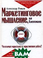 Маркетинговое мышление, или Клиентомания  Александр Репьев купить