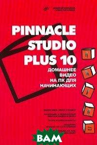 Pinnacle Studio Plus 10. Домашнее видео на ПК для начинающих  Дмитрий Кирьянов, Елена Кирьянова купить