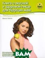 Книга о вкусной и здоровой пище для будущих мам  Фиона Уилкок купить