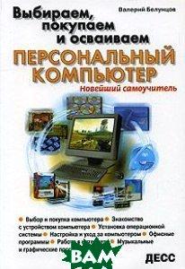 Выбираем, покупаем и осваиваем персональный компьютер  Белунцов В.  купить