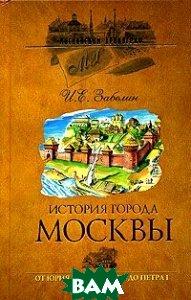 История города Москвы. От Юрия Долгорукого до Петра I  Забелин И.Е.  купить
