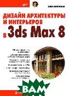Дизайн архитектуры и интерьеров в 3ds Max 8  О. С. Миловская купить