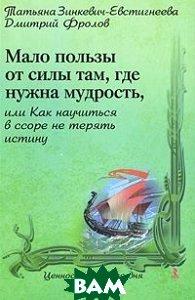 Мало пользы от силы там, где нужна мудрость, или Как научиться в ссоре не терять истину  Зинкевич-Евстигнеева Т., Фролов Д. купить