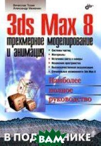3ds Max 8. Трехмерное моделирование и анимация  Вячеслав Тозик, Александр Меженин купить