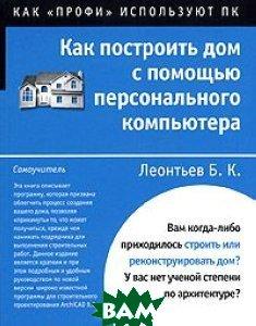 Как построить дом с помощью компьютера  Б. К. Леонтьев купить